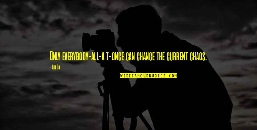 Can'tand Quotes By Adi Da: Only everybody-all-a t-once can change the current chaos.