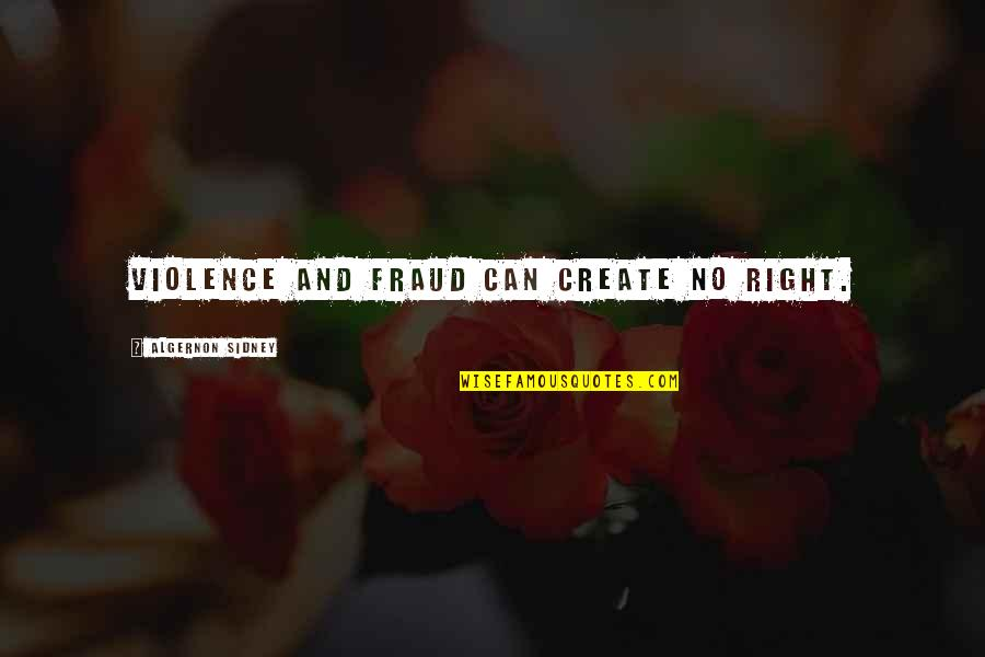 Can'tand Quotes By Algernon Sidney: Violence and fraud can create no right.