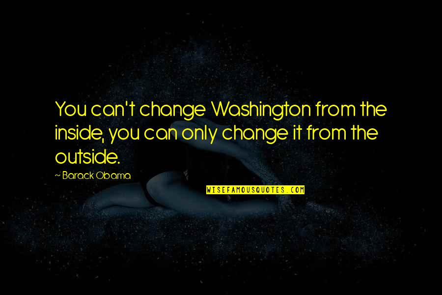 Can'tand Quotes By Barack Obama: You can't change Washington from the inside, you