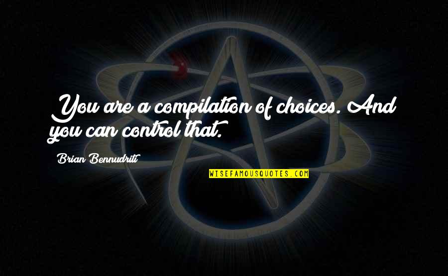 Can'tand Quotes By Brian Bennudriti: You are a compilation of choices. And you