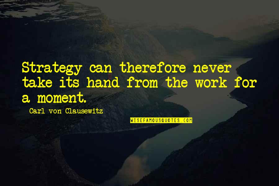 Can'tand Quotes By Carl Von Clausewitz: Strategy can therefore never take its hand from