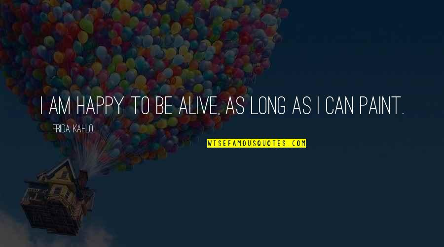 Can'tand Quotes By Frida Kahlo: I am happy to be alive, as long