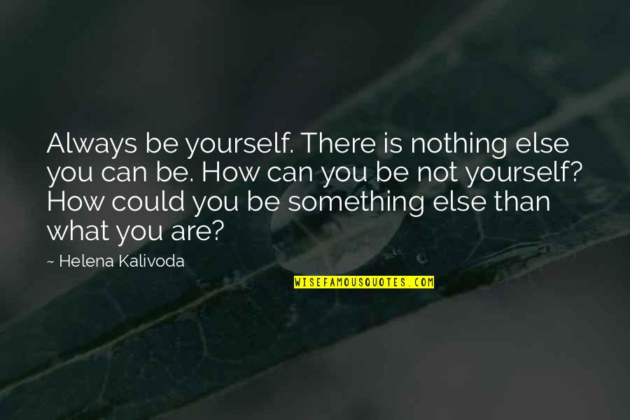 Can'tand Quotes By Helena Kalivoda: Always be yourself. There is nothing else you
