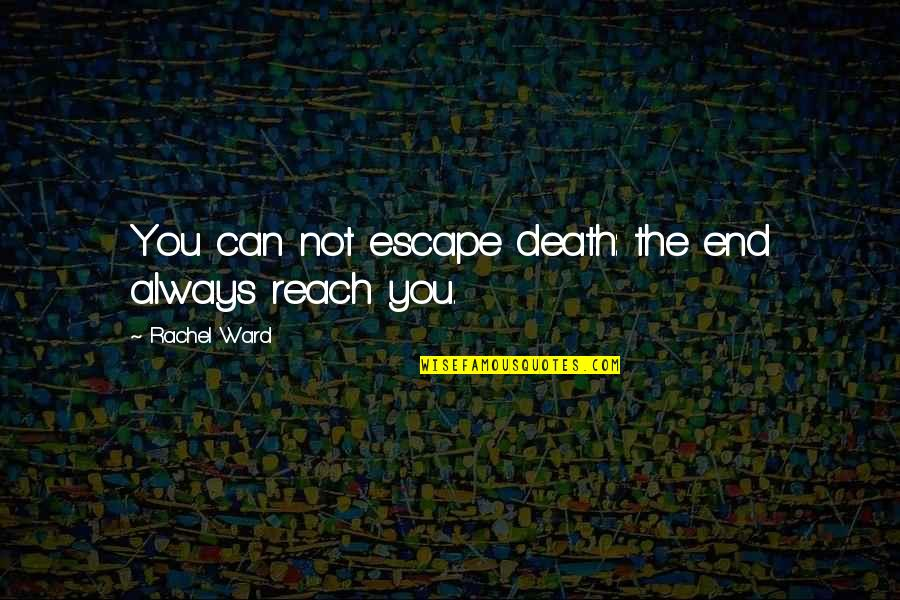 Can'tand Quotes By Rachel Ward: You can not escape death: the end always