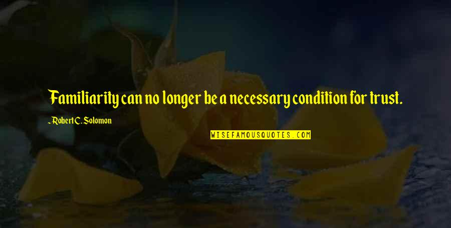 Can'tand Quotes By Robert C. Solomon: Familiarity can no longer be a necessary condition