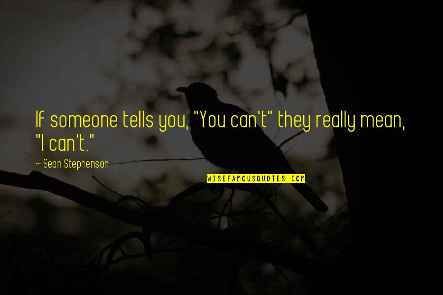 """Can'tand Quotes By Sean Stephenson: If someone tells you, """"You can't"""" they really"""