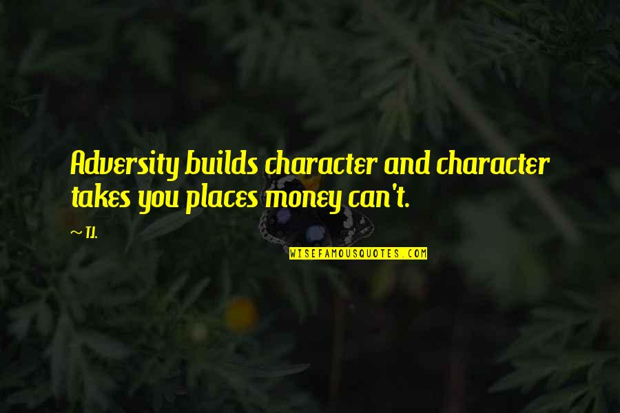 Can'tand Quotes By T.I.: Adversity builds character and character takes you places