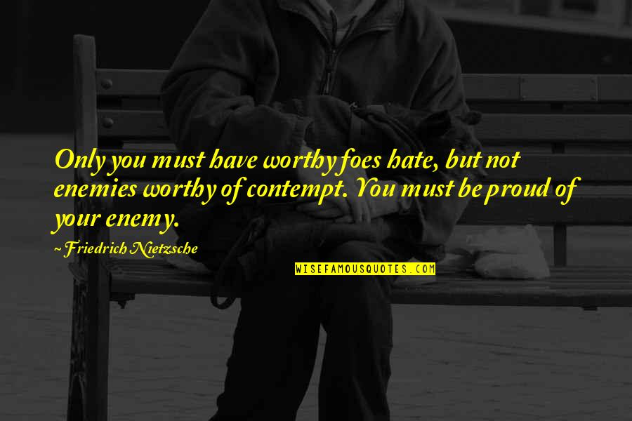 Canteen Cleanliness Quotes By Friedrich Nietzsche: Only you must have worthy foes hate, but