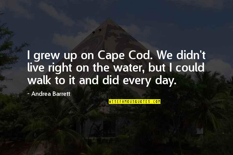 Cape Quotes By Andrea Barrett: I grew up on Cape Cod. We didn't