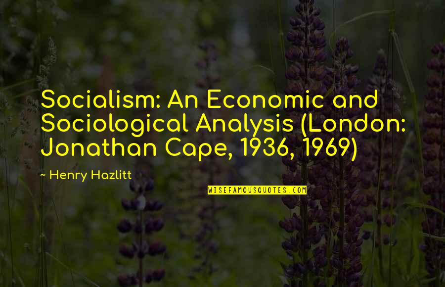 Cape Quotes By Henry Hazlitt: Socialism: An Economic and Sociological Analysis (London: Jonathan