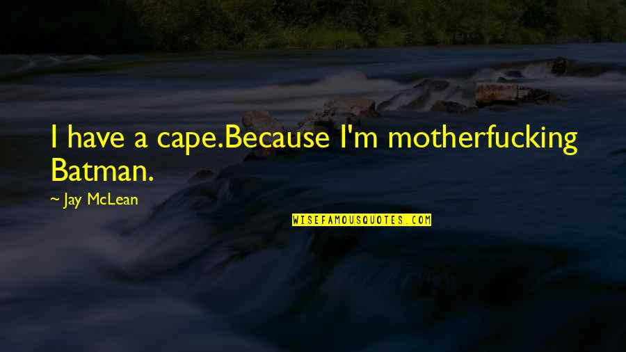Cape Quotes By Jay McLean: I have a cape.Because I'm motherfucking Batman.