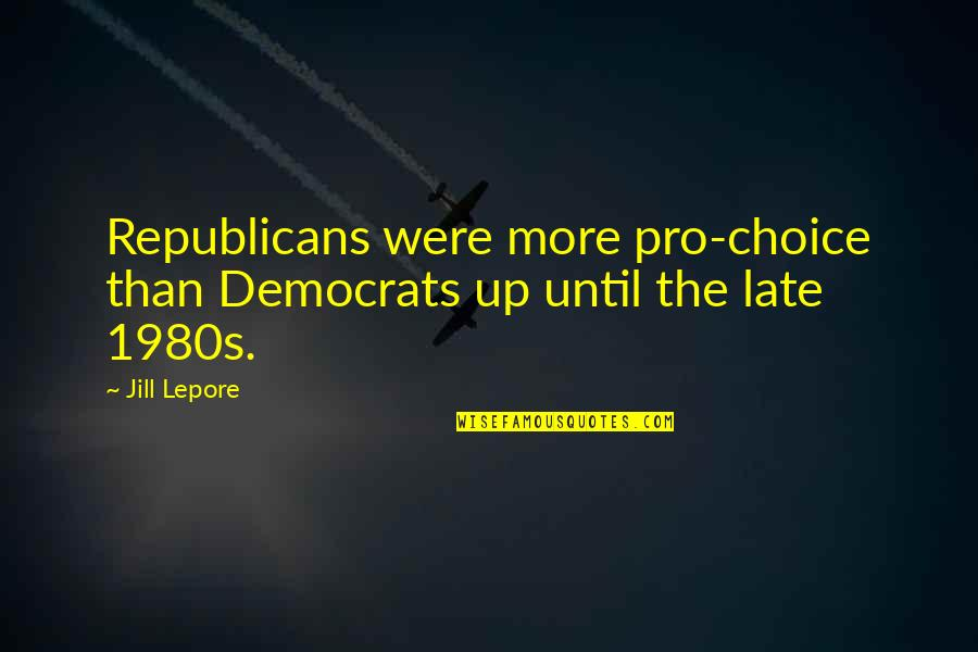 Capillum Quotes By Jill Lepore: Republicans were more pro-choice than Democrats up until