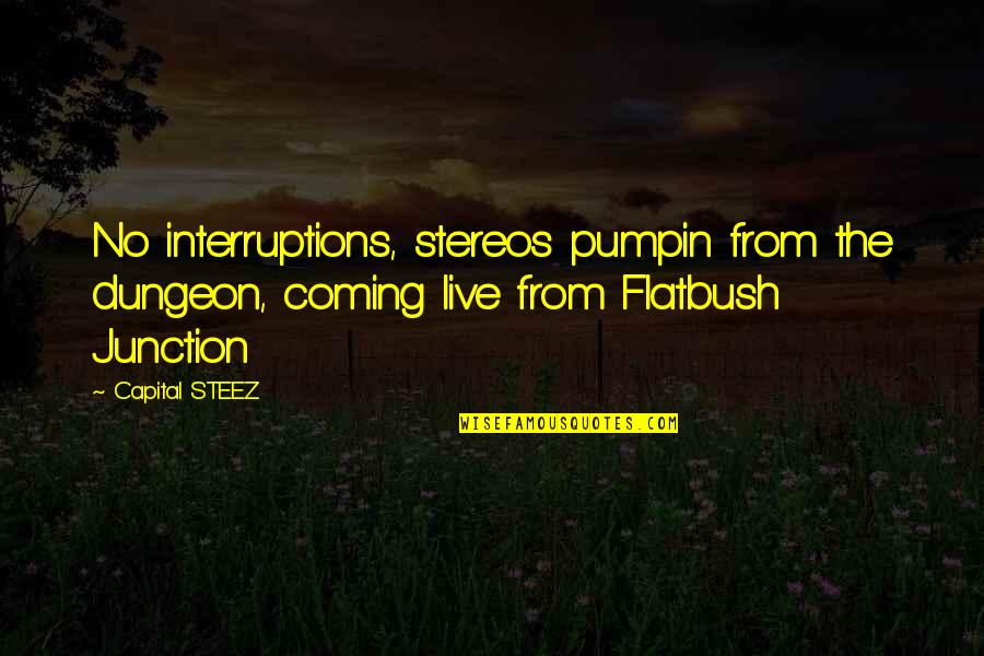 Capital Steez Rap Quotes By Capital STEEZ: No interruptions, stereos pumpin from the dungeon, coming