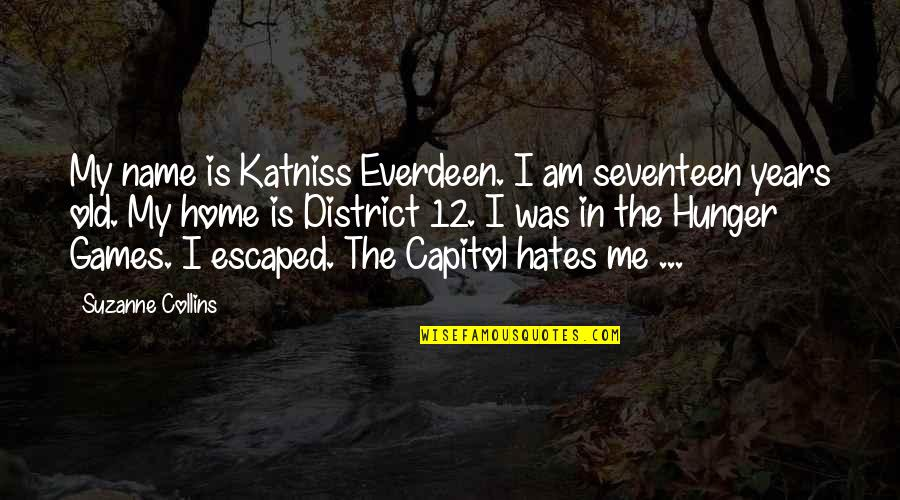 Capitol In Hunger Games Quotes By Suzanne Collins: My name is Katniss Everdeen. I am seventeen