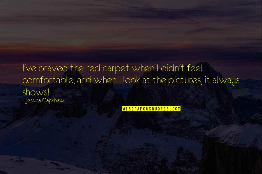 Capshaw Quotes By Jessica Capshaw: I've braved the red carpet when I didn't