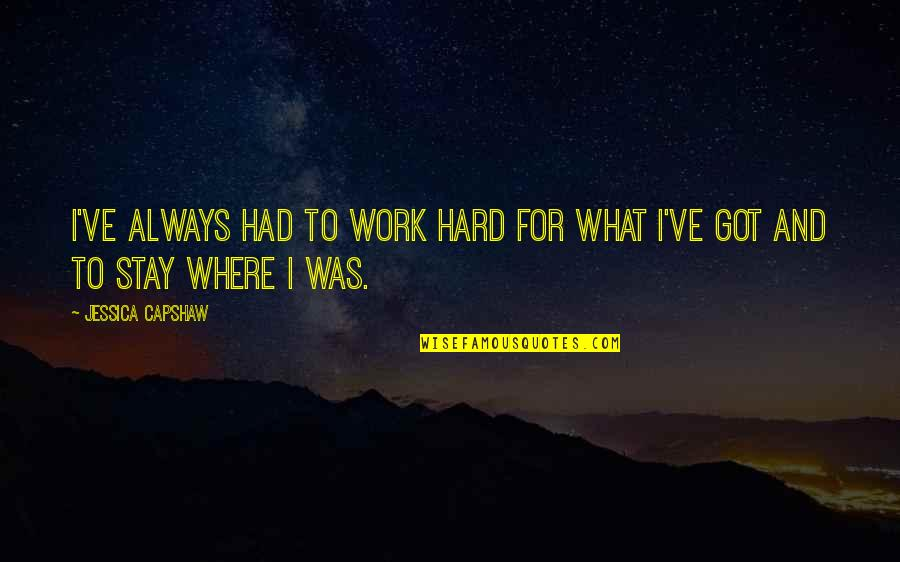 Capshaw Quotes By Jessica Capshaw: I've always had to work hard for what