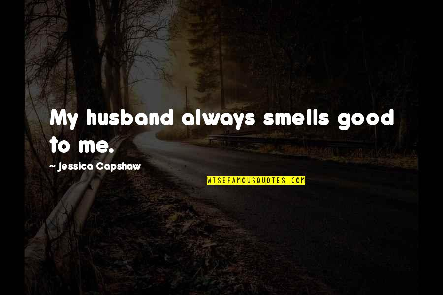 Capshaw Quotes By Jessica Capshaw: My husband always smells good to me.
