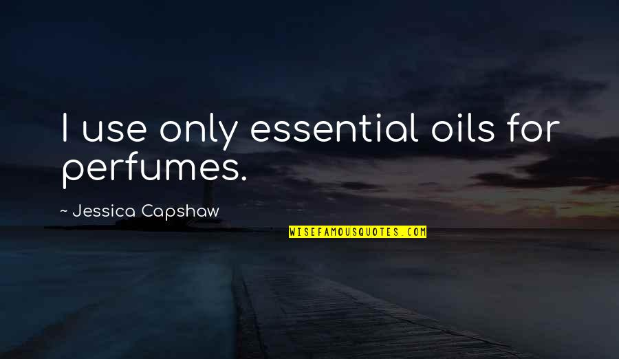 Capshaw Quotes By Jessica Capshaw: I use only essential oils for perfumes.