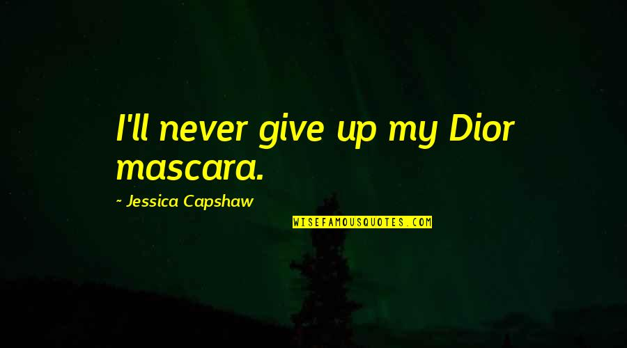 Capshaw Quotes By Jessica Capshaw: I'll never give up my Dior mascara.