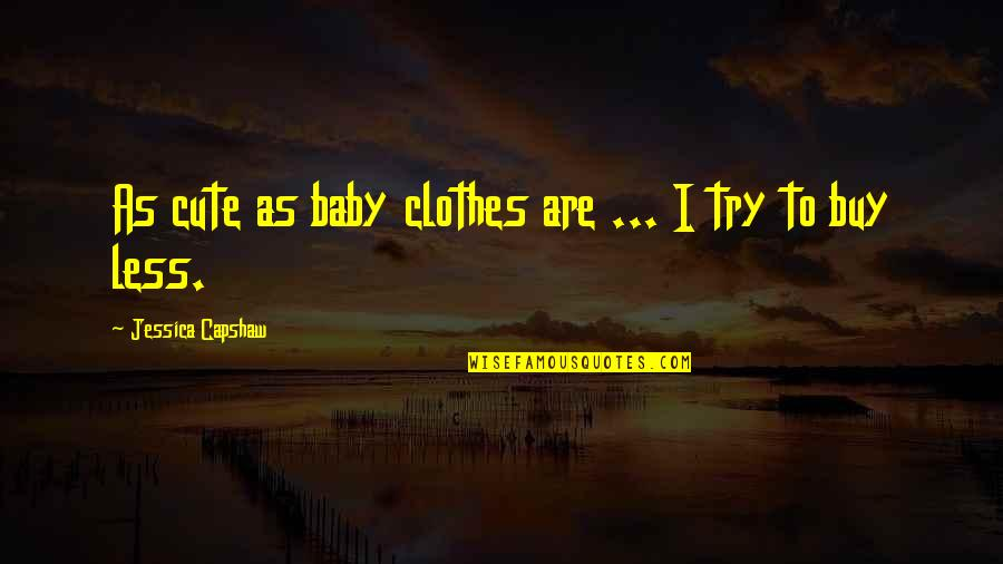 Capshaw Quotes By Jessica Capshaw: As cute as baby clothes are ... I
