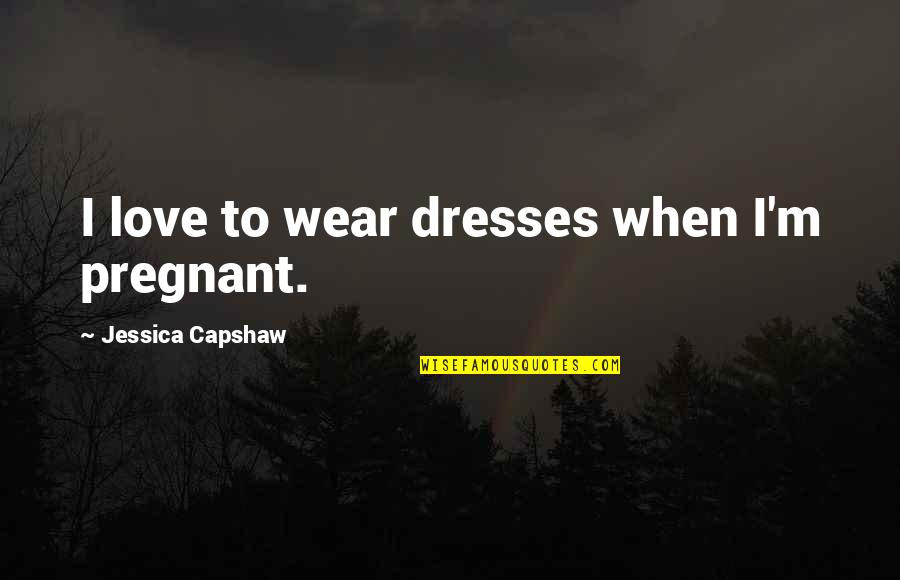 Capshaw Quotes By Jessica Capshaw: I love to wear dresses when I'm pregnant.