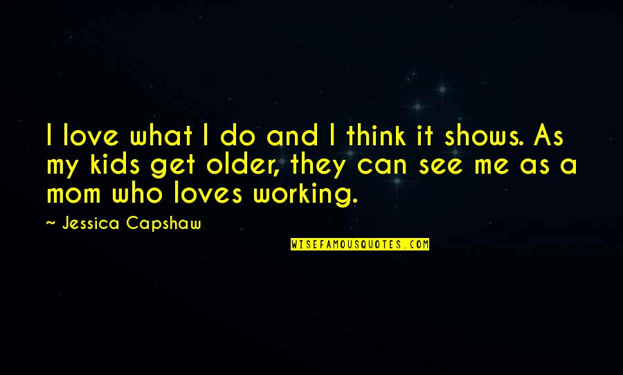 Capshaw Quotes By Jessica Capshaw: I love what I do and I think