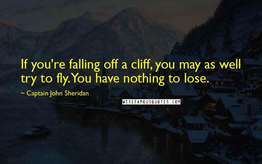 Captain John Sheridan quotes: If you're falling off a cliff, you may as well try to fly. You have nothing to lose.
