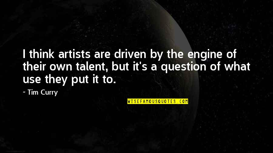 Captain Rex Kramer Quotes By Tim Curry: I think artists are driven by the engine