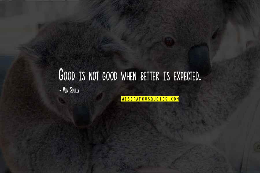 Captain Spaulding Quotes By Vin Scully: Good is not good when better is expected.