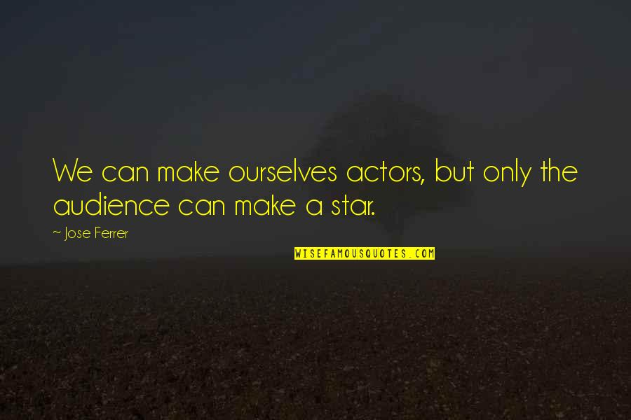 Captain Wentworth Quotes By Jose Ferrer: We can make ourselves actors, but only the