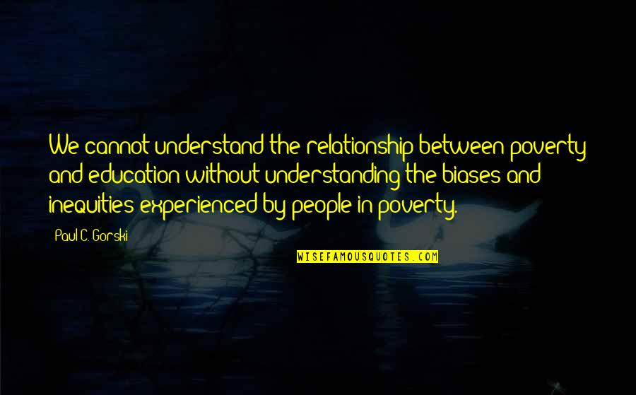 Captain Wentworth Quotes By Paul C. Gorski: We cannot understand the relationship between poverty and