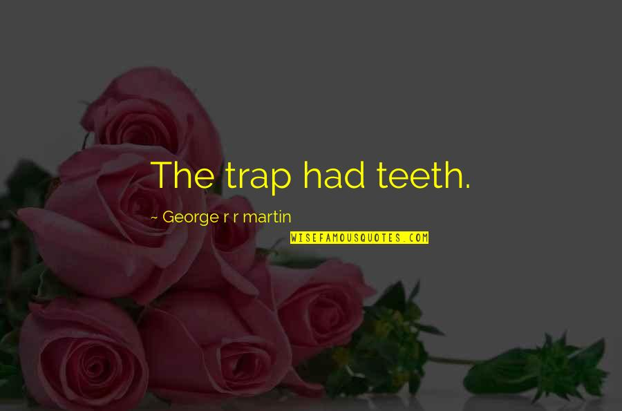 Captcha Quotes By George R R Martin: The trap had teeth.