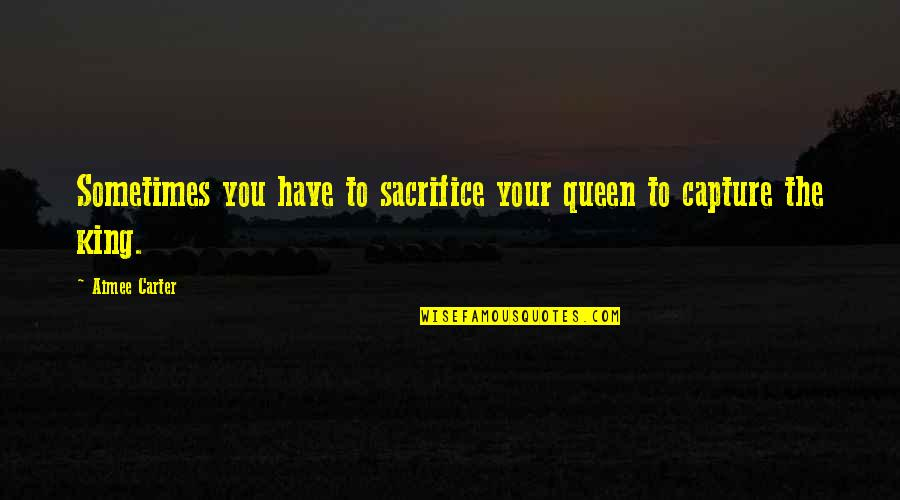 Capture Picture Quotes By Aimee Carter: Sometimes you have to sacrifice your queen to