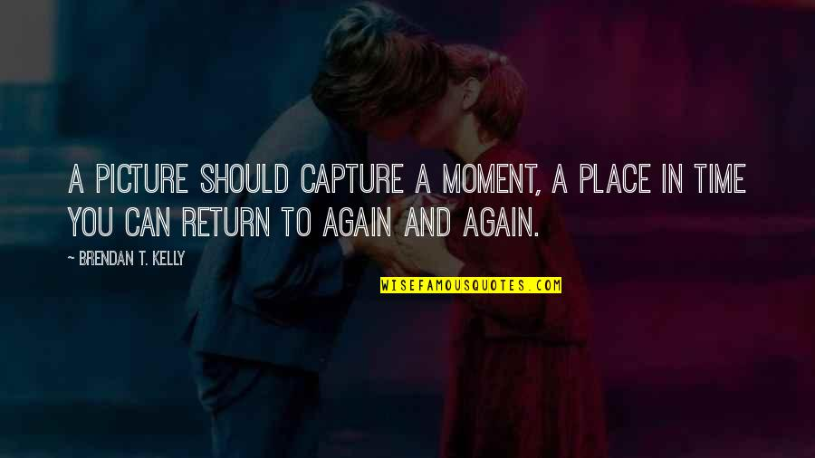 Capture Picture Quotes By Brendan T. Kelly: A picture should capture a moment, a place