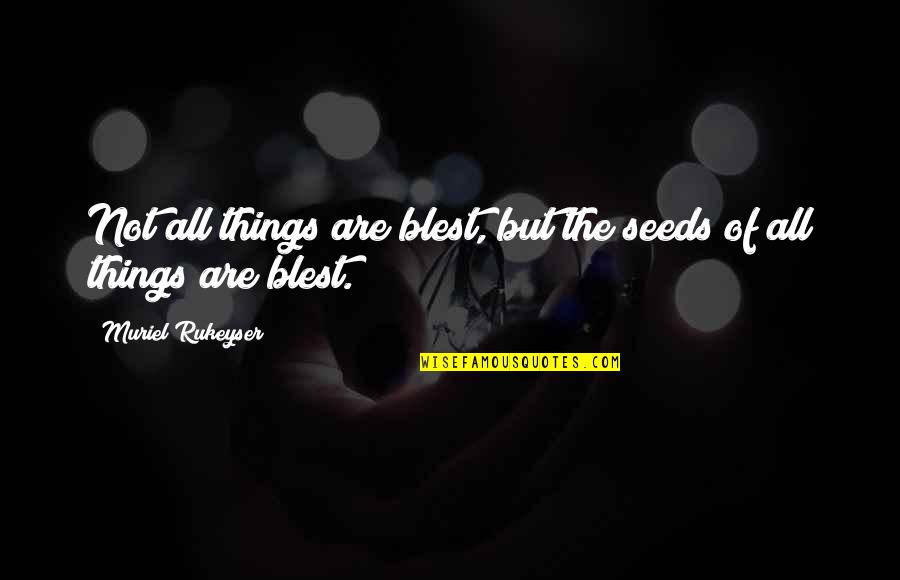 Capturing Mary Quotes By Muriel Rukeyser: Not all things are blest, but the seeds