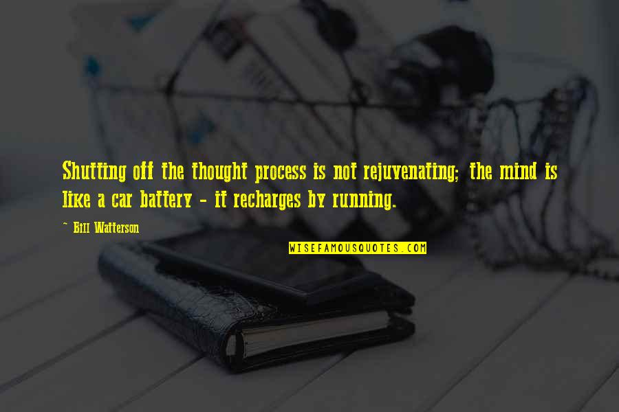 Car Battery Quotes By Bill Watterson: Shutting off the thought process is not rejuvenating;