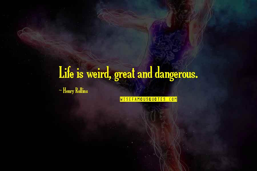 Car Crashes Quotes By Henry Rollins: Life is weird, great and dangerous.