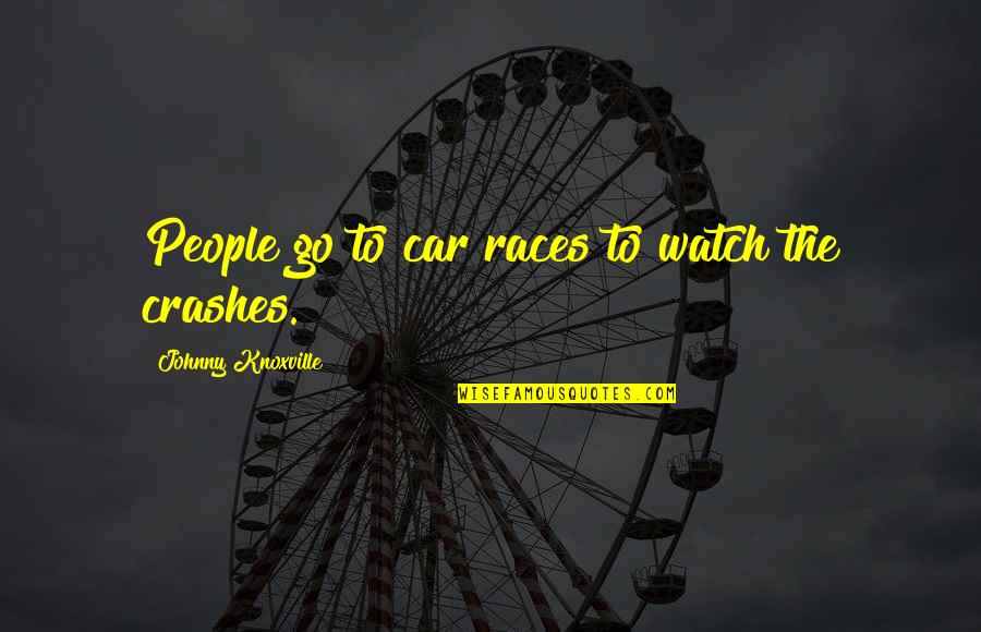Car Crashes Quotes By Johnny Knoxville: People go to car races to watch the
