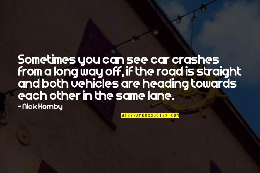 Car Crashes Quotes By Nick Hornby: Sometimes you can see car crashes from a