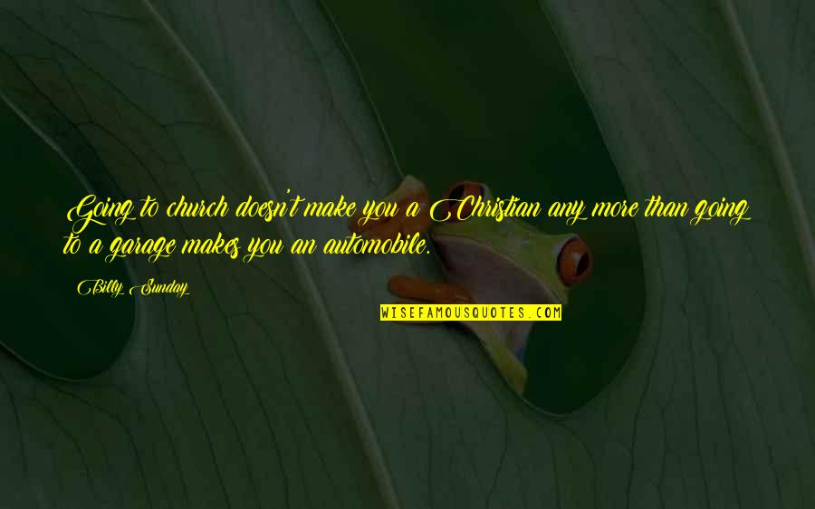 Car Garage Quotes By Billy Sunday: Going to church doesn't make you a Christian