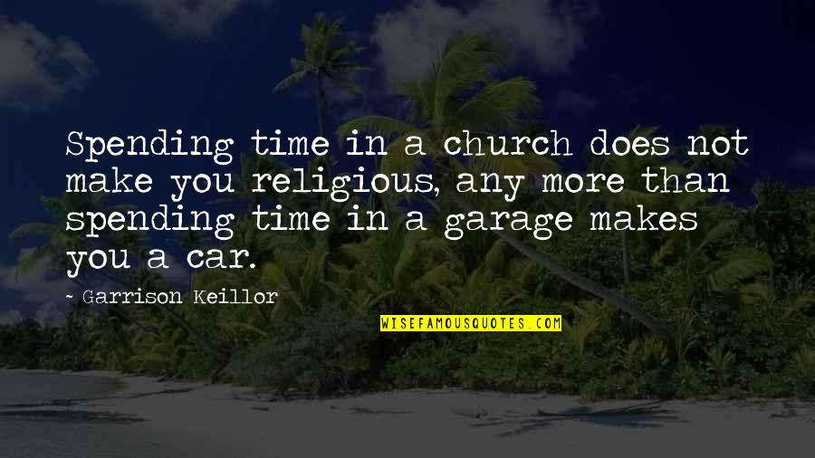 Car Garage Quotes By Garrison Keillor: Spending time in a church does not make