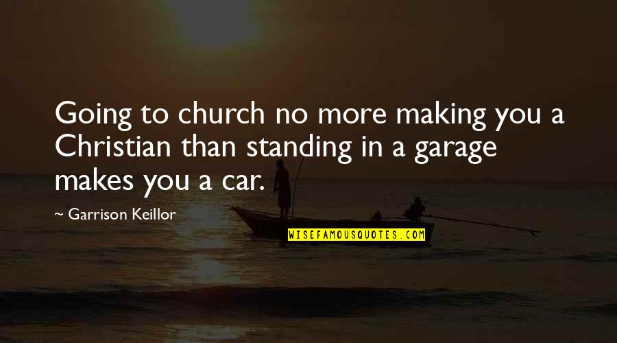 Car Garage Quotes By Garrison Keillor: Going to church no more making you a