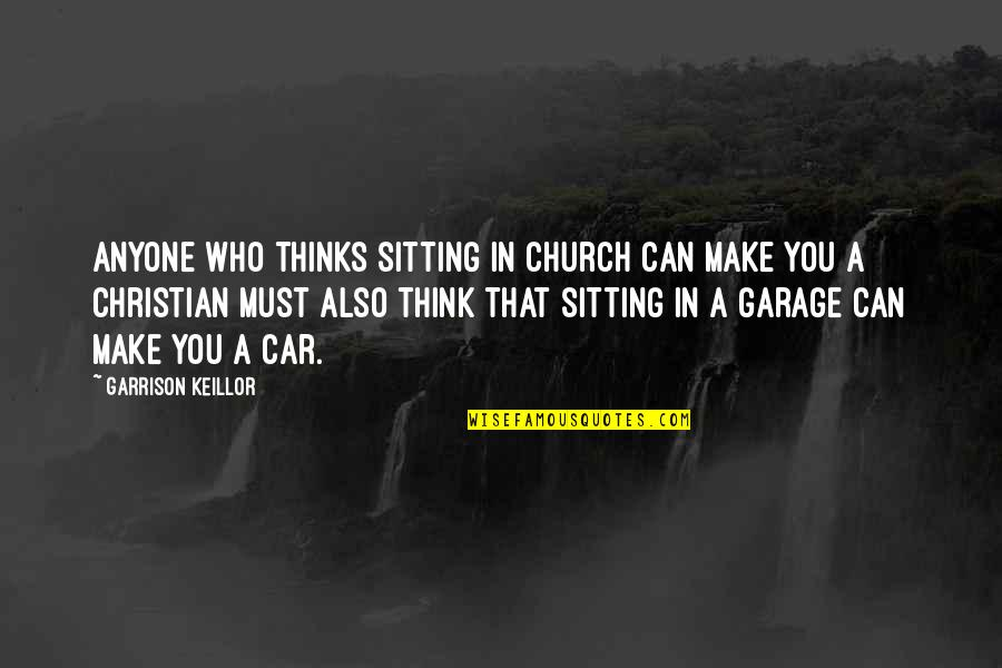 Car Garage Quotes By Garrison Keillor: Anyone who thinks sitting in church can make