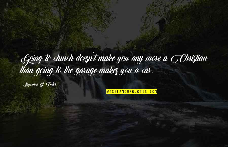 Car Garage Quotes By Laurence J. Peter: Going to church doesn't make you any more