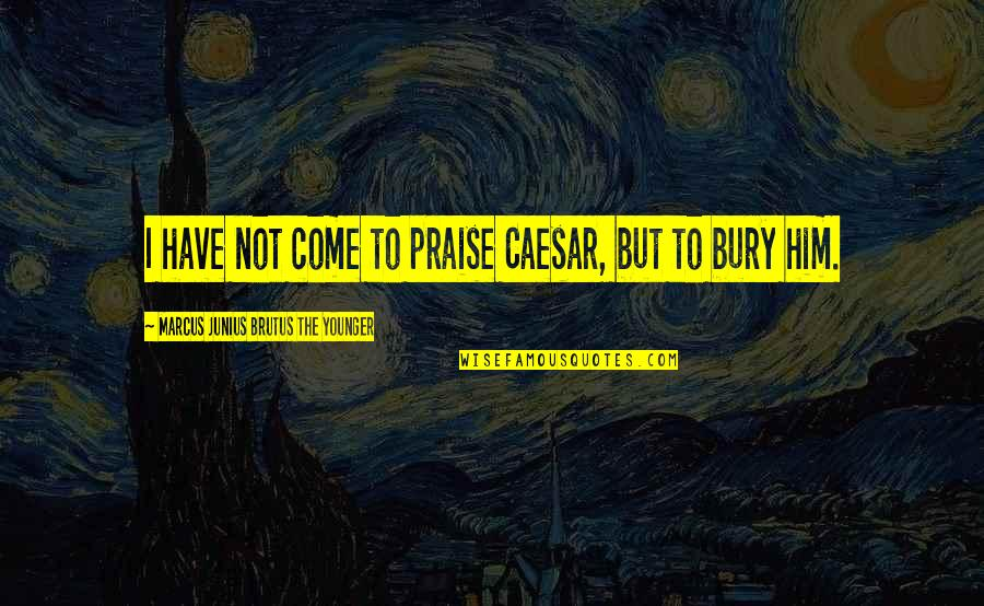 Car Garage Quotes By Marcus Junius Brutus The Younger: I have not come to praise Caesar, but