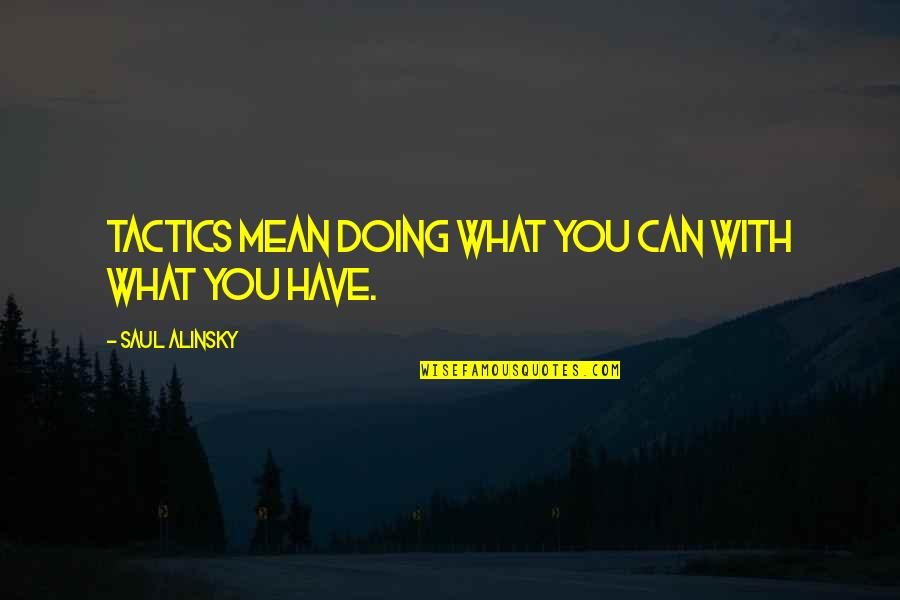 Car Garage Quotes By Saul Alinsky: Tactics mean doing what you can with what