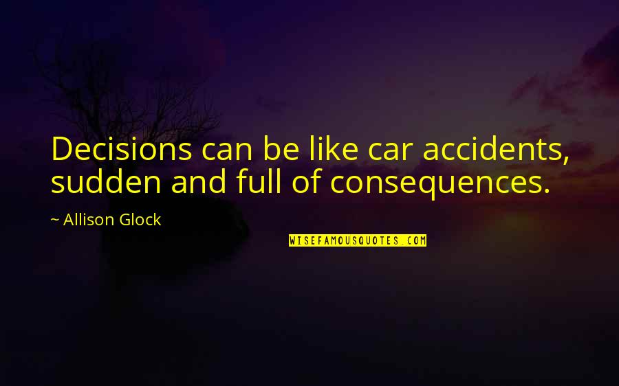 Car Quotes By Allison Glock: Decisions can be like car accidents, sudden and