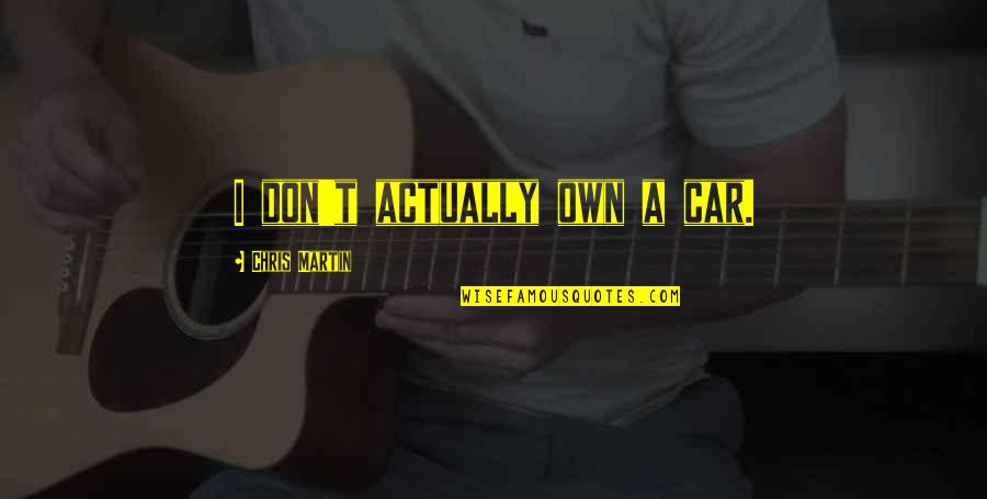 Car Quotes By Chris Martin: I don't actually own a car.