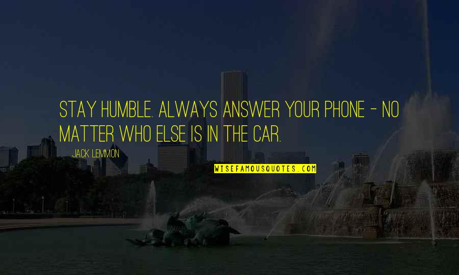 Car Quotes By Jack Lemmon: Stay humble. Always answer your phone - no