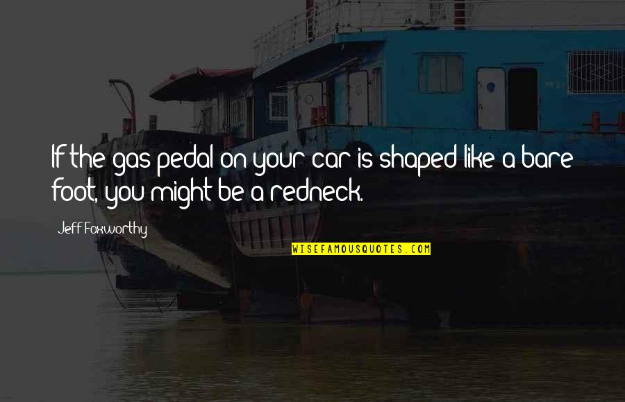 Car Quotes By Jeff Foxworthy: If the gas pedal on your car is